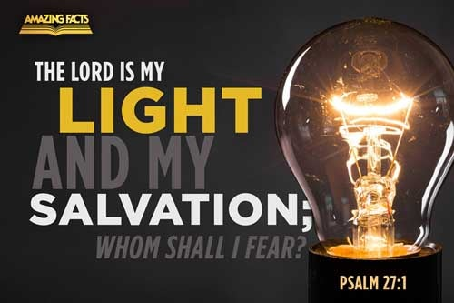 The LORD is my light and my salvation; whom shall I fear? the LORD is the strength of my life; of whom shall I be afraid? 