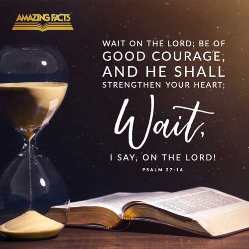 Wait on the LORD: be of good courage, and he shall strengthen thine heart: wait, I say, on the LORD. 