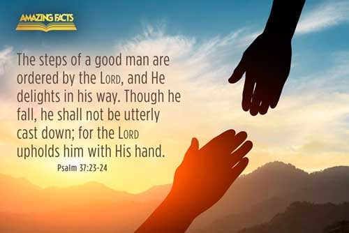 The steps of a good man are ordered by the LORD: and he delighteth in his way.  Though he fall, he shall not be utterly cast down: for the LORD upholdeth him with his hand. 