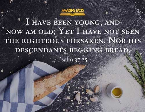 I have been young, and now am old; yet have I not seen the righteous forsaken, nor his seed begging bread. 