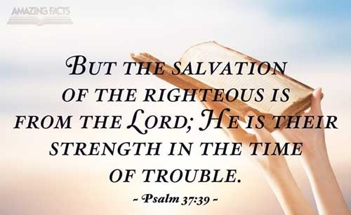 But the salvation of the righteous is of the LORD: he is their strength in the time of trouble. 