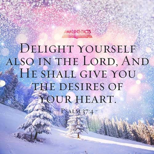 Delight thyself also in the LORD: and he shall give thee the desires of thine heart. 