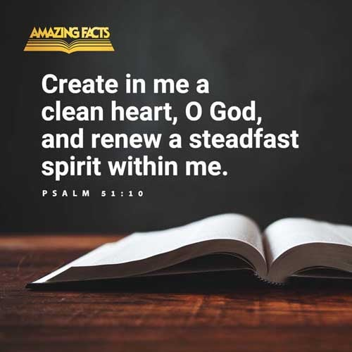 Create in me a clean heart, O God; and renew a right spirit within me. 