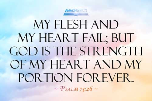 My flesh and my heart faileth: but God is the strength of my heart, and my portion for ever. 