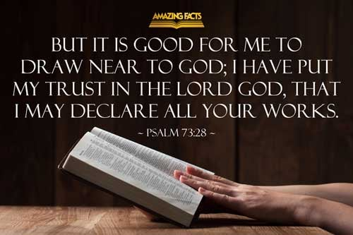 But it is good for me to draw near to God: I have put my trust in the Lord GOD, that I may declare all thy works. 