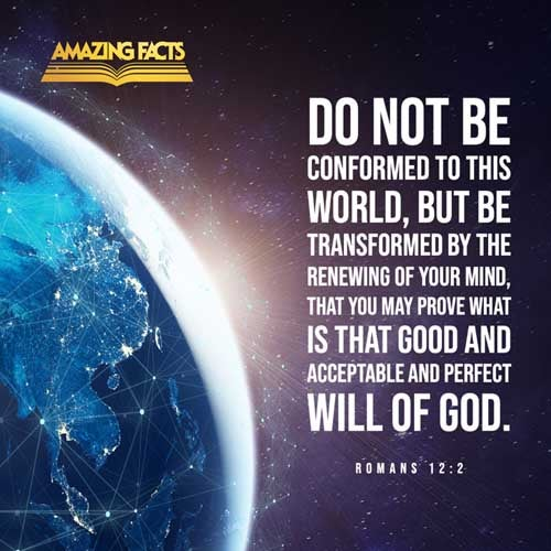 And be not conformed to this world: but be ye transformed by the renewing of your mind, that ye may prove what is that good, and acceptable, and perfect, will of God. 