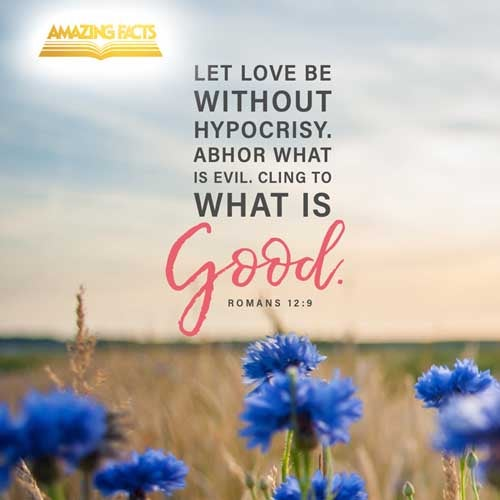 Let love be without dissimulation. Abhor that which is evil; cleave to that which is good. 