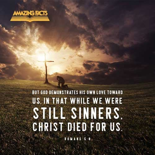 But God commendeth his love toward us, in that, while we were yet sinners, Christ died for us. Romans 5:8