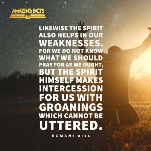 Likewise the Spirit also helpeth our infirmities: for we know not what we should pray for as we ought: but the Spirit itself maketh intercession for us with groanings which cannot be uttered. 